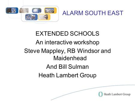 ALARM SOUTH EAST EXTENDED SCHOOLS An interactive workshop Steve Mappley, RB Windsor and Maidenhead And Bill Sulman Heath Lambert Group.