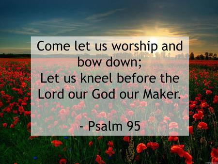 Come let us worship and bow down; Let us kneel before the Lord our God our Maker. - Psalm 95.