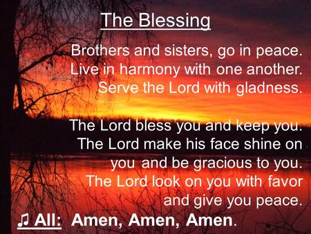 The Blessing Brothers and sisters, go in peace. Live in harmony with one another. Serve the Lord with gladness. The Lord bless you and keep you. The Lord.
