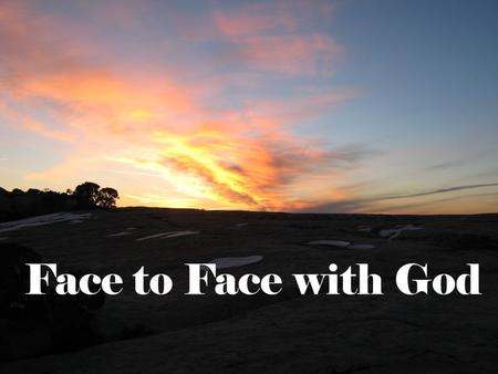 Face to Face with God. ? What do you see when you think of looking into the face of God? What expression is on His face as He looks at you?