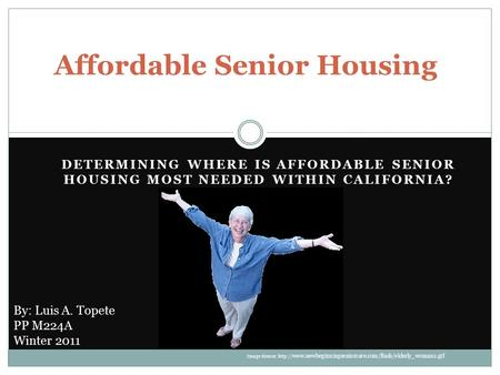 DETERMINING WHERE IS AFFORDABLE SENIOR HOUSING MOST NEEDED WITHIN CALIFORNIA? Affordable Senior Housing By: Luis A. Topete PP M224A Winter 2011 Image Source: