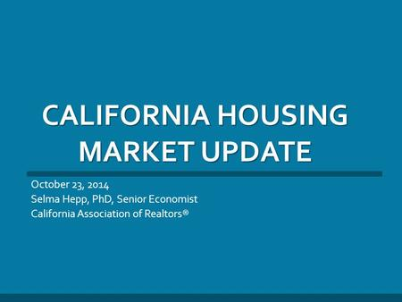 CALIFORNIA HOUSING MARKET UPDATE October 23, 2014 Selma Hepp, PhD, Senior Economist California Association of Realtors®