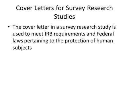 Cover Letters for Survey Research Studies The cover letter in a survey research study is used to meet IRB requirements and Federal laws pertaining to the.
