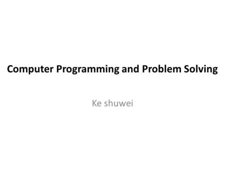 Computer Programming and Problem Solving Ke shuwei.