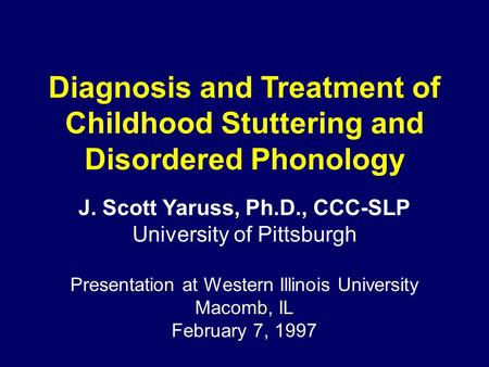 Diagnosis and Treatment of Childhood Stuttering and Disordered Phonology J. Scott Yaruss, Ph.D., CCC-SLP University of Pittsburgh Presentation at Western.