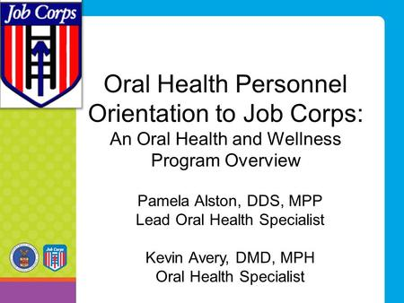 Oral Health Personnel Orientation to Job Corps: An Oral Health and Wellness Program Overview Pamela Alston, DDS, MPP Lead Oral Health Specialist Kevin.