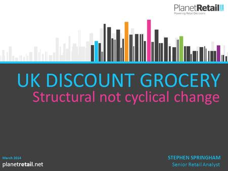 UK DISCOUNT GROCERY Structural not cyclical change STEPHEN SPRINGHAM