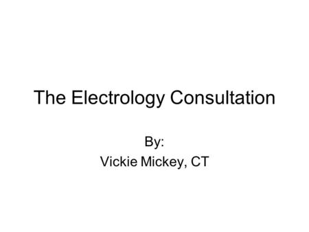The Electrology Consultation By: Vickie Mickey, CT.