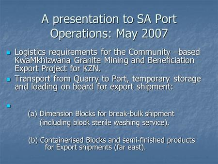 A presentation to SA Port Operations: May 2007 Logistics requirements for the Community –based KwaMkhizwana Granite Mining and Beneficiation Export Project.