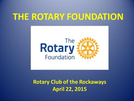 THE ROTARY FOUNDATION Rotary Club of the Rockaways April 22, 2015.
