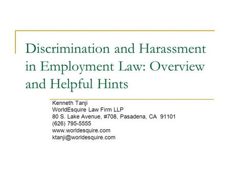 Discrimination and Harassment in Employment Law: Overview and Helpful Hints Kenneth Tanji WorldEsquire Law Firm LLP 80 S. Lake Avenue, #708, Pasadena,