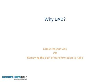 Why DAD? 6 Best reasons why OR Removing the pain of transformation to Agile.