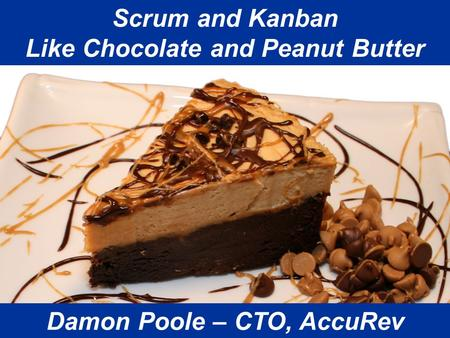 Is Agile Any Better? Damon Poole 2009 Scrum and Kanban Like Chocolate and Peanut Butter Damon Poole – CTO, AccuRev.