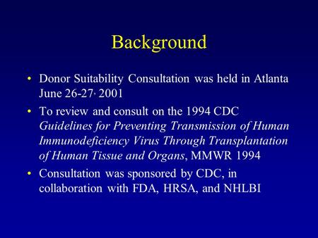 Background Donor Suitability Consultation was held in Atlanta June 26-27, 2001 To review and consult on the 1994 CDC Guidelines for Preventing Transmission.
