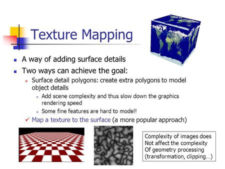 Texture Mapping A way of adding surface details Two ways can achieve the goal:  Surface detail polygons: create extra polygons to model object details.