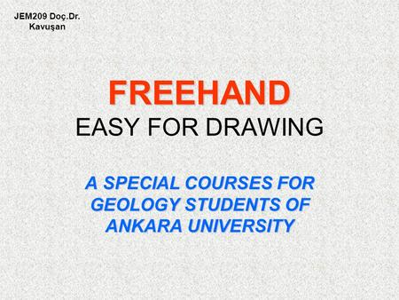 FREEHAND FREEHAND EASY FOR DRAWING A SPECIAL COURSES FOR GEOLOGY STUDENTS OF ANKARA UNIVERSITY JEM209 Doç.Dr. Kavuşan.