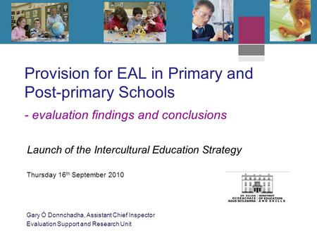 Provision for EAL in Primary and Post-primary Schools - evaluation findings and conclusions Launch of the Intercultural Education Strategy Thursday 16.