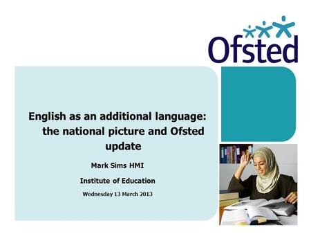 English as an additional language: the national picture and Ofsted update Mark Sims HMI Institute of Education Wednesday 13 March 2013.