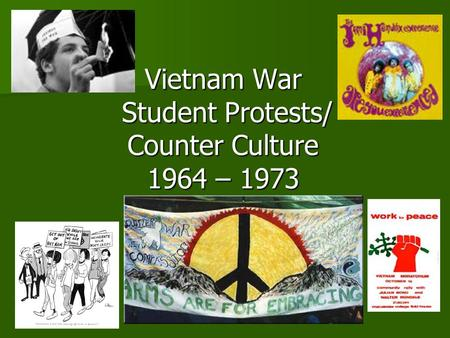 Vietnam War Student Protests/ Counter Culture 1964 – 1973.