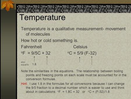 Temperature Temperature is a qualitative measurement- movement of molecules How hot or cold something is. Fahrenheit Celsius o F = 9/5C + 32 o C = 5/9.