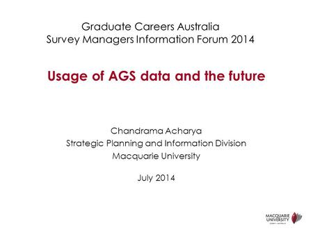 Graduate Careers Australia Survey Managers Information Forum 2014 Chandrama Acharya Strategic Planning and Information Division Macquarie University July.