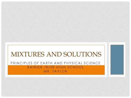 PRINCIPLES OF EARTH AND PHYSICAL SCIENCE RAINIER JR/SR HIGH SCHOOL MR. TAYLOR MIXTURES AND SOLUTIONS.