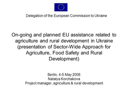 On-going and planned EU assistance related to agriculture and rural development in Ukraine (presentation of Sector-Wide Approach for Agriculture, Food.