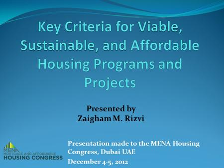 Presented by Zaigham M. Rizvi Presentation made to the MENA Housing Congress, Dubai UAE December 4-5, 2012.