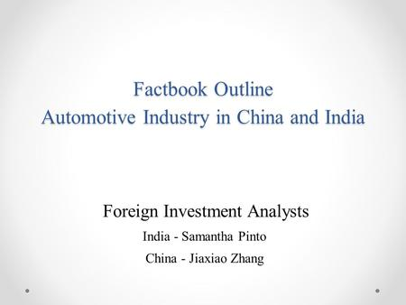 Factbook Outline Automotive Industry in China and India Foreign Investment Analysts India - Samantha Pinto China - Jiaxiao Zhang.