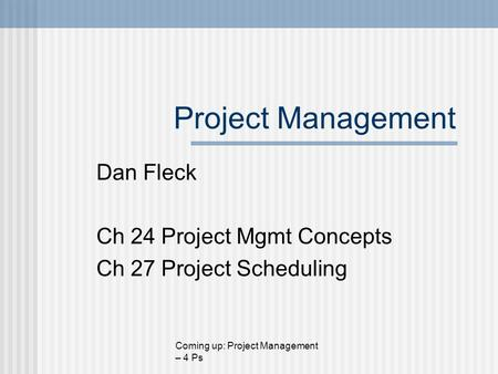 Project Management Dan Fleck Ch 24 Project Mgmt Concepts Ch 27 Project Scheduling Coming up: Project Management – 4 Ps.
