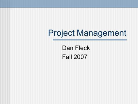 Project Management Dan Fleck Fall 2007. Overview Planning Scheduling Scope Creep Managing Risk Motivating People Schedule examples and demo Earned Value.