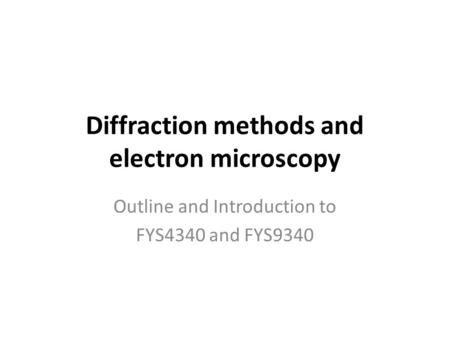 Diffraction methods and electron microscopy Outline and Introduction to FYS4340 and FYS9340.