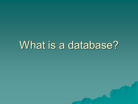 What is a database?.  Two main uses:  Storing information  Sorting information.