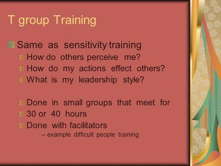 T group Training Same as sensitivity training How do others perceive me? How do my actions effect others? What is my leadership style? Done in small groups.