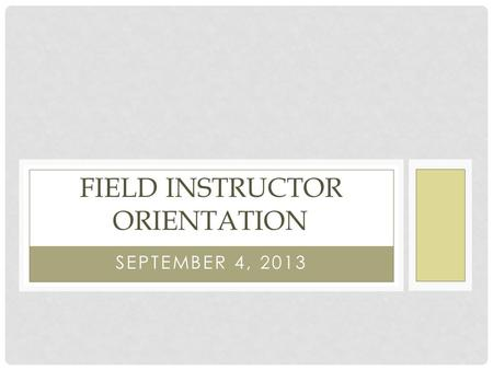 SEPTEMBER 4, 2013 FIELD INSTRUCTOR ORIENTATION. AGENDA Introductions Social Work Website Description of Program and Courses CEC Field Expectations Competency.