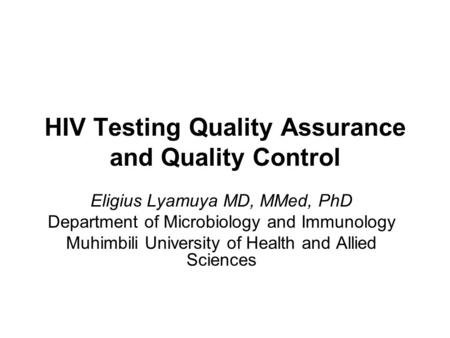 HIV Testing Quality Assurance and Quality Control Eligius Lyamuya MD, MMed, PhD Department of Microbiology and Immunology Muhimbili University of Health.