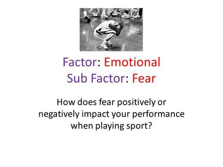 Factor: Emotional Sub Factor: Fear How does fear positively or negatively impact your performance when playing sport?