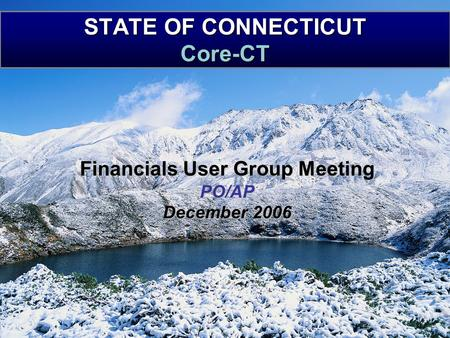 STATE OF CONNECTICUT Core-CT Financials User Group Meeting PO/AP December 2006.