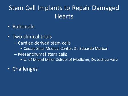 Stem Cell Implants to Repair Damaged Hearts Rationale Two clinical trials – Cardiac-derived stem cells Cedars Sinai Medical Center, Dr. Eduardo Marban.