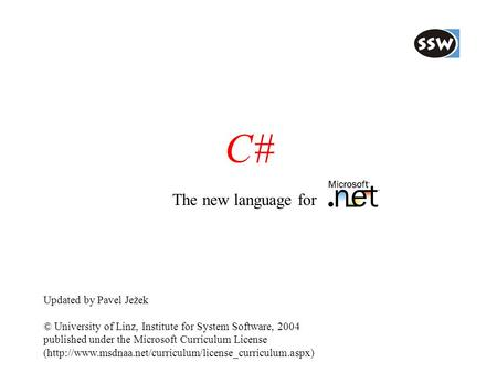C# The new language for Updated by Pavel Ježek © University of Linz, Institute for System Software, 2004 published under the Microsoft Curriculum License.