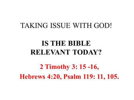 TAKING ISSUE WITH GOD! IS THE BIBLE RELEVANT TODAY? 2 Timothy 3: 15 -16, Hebrews 4:20, Psalm 119: 11, 105.