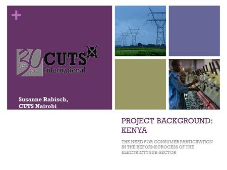 + PROJECT BACKGROUND: KENYA THE NEED FOR CONSUMER PARTICIPATION IN THE REFORMS PROCESS OF THE ELECTRICTY SUB-SECTOR Susanne Rabisch, CUTS Nairobi.