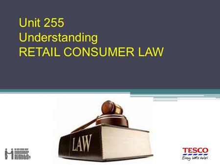 Unit 255 Understanding RETAIL CONSUMER LAW. There are six learning outcomes to this unit. The apprentice will be able to: 1. Understand how consumer legislation.