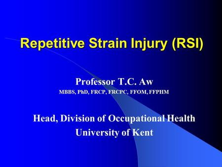 Repetitive Strain Injury (RSI) Professor T.C. Aw MBBS, PhD, FRCP, FRCPC, FFOM, FFPHM Head, Division of Occupational Health University of Kent.