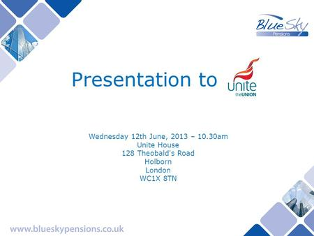 Presentation to Wednesday 12th June, 2013 – 10.30am Unite House 128 Theobald's Road Holborn London WC1X 8TN.