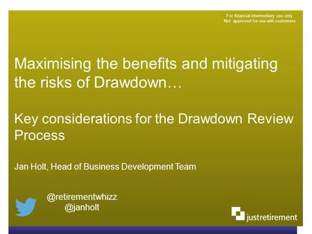 Maximising the benefits and mitigating the risks of Drawdown… Key considerations for the Drawdown Review Process For financial intermediary use only. Not.