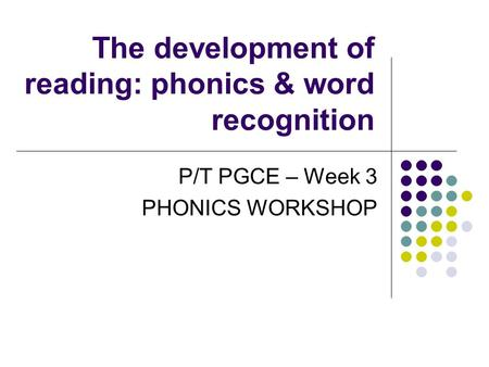 The development of reading: phonics & word recognition P/T PGCE – Week 3 PHONICS WORKSHOP.