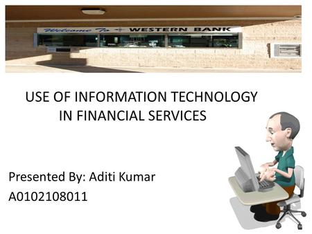 USE OF INFORMATION TECHNOLOGY IN FINANCIAL SERVICES Presented By: Aditi Kumar A0102108011.