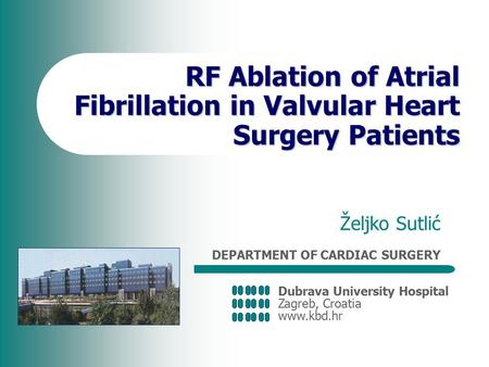 Dubrava University Hospital Zagreb, Croatia www.kbd.hr DEPARTMENT OF CARDIAC SURGERY RF Ablation of Atrial Fibrillation in Valvular Heart Surgery Patients.