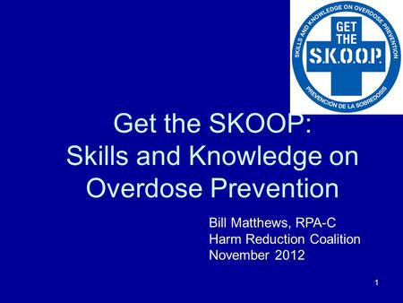 1 Get the SKOOP: Skills and Knowledge on Overdose Prevention Bill Matthews, RPA-C Harm Reduction Coalition November 2012.
